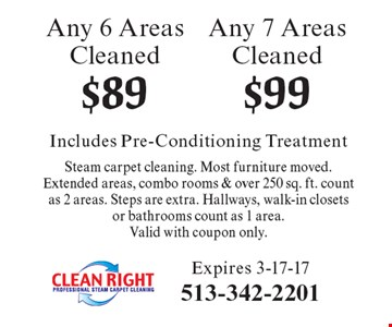 $99 Any 7 Areas Cleaned. $89 Any 6 Areas Cleaned. Includes Pre-Conditioning Treatment Steam carpet cleaning. Most furniture moved.Extended areas, combo rooms & over 250 sq. ft. count as 2 areas. Steps are extra. Hallways, walk-in closets or bathrooms count as 1 area.Valid with coupon only. Expires 3-17-17