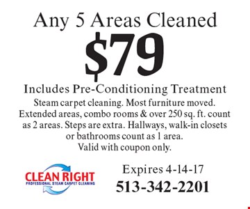 Any 5 Areas Cleaned $79. Includes Pre-Conditioning Treatment. Any 5 Areas Cleaned Steam carpet cleaning. Most furniture moved. Extended areas, combo rooms & over 250 sq. ft. count as 2 areas. Steps are extra. Hallways, walk-in closets or bathrooms count as 1 area.Valid with coupon only. Expires 4-14-17.