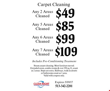 Carpet Cleaning $109 Any 7 Areas Cleaned Steam carpet cleaning. Most furniture moved.Extended areas, combo rooms & over 250 sq. ft. count as 2 areas. Steps are extra. Hallways, walk-in closets or bathrooms count as 1 area. Valid with coupon only.. $99 Any 6 Areas Cleaned Steam carpet cleaning. Most furniture moved.Extended areas, combo rooms & over 250 sq. ft. count as 2 areas. Steps are extra. Hallways, walk-in closets or bathrooms count as 1 area. Valid with coupon only.. $85 Any 5 Areas Cleaned Steam carpet cleaning. Most furniture moved.Extended areas, combo rooms & over 250 sq. ft. count as 2 areas. Steps are extra. Hallways, walk-in closets or bathrooms count as 1 area. Valid with coupon only.. $49 Any 2 Areas Cleaned Steam carpet cleaning. Most furniture moved.Extended areas, combo rooms & over 250 sq. ft. count as 2 areas. Steps are extra. Hallways, walk-in closets or bathrooms count as 1 area. Valid with coupon only.. Includes Pre-Conditioning Treatment. Expires 5/19/17