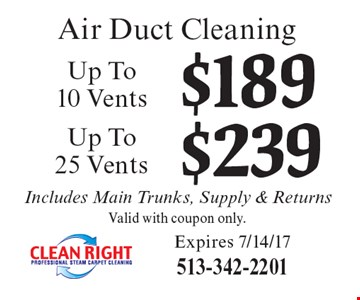 Air duct cleaning. Up to 10 vents $189 OR up to 25 Vents $239. Valid with coupon only. Includes main trunks, supply & returns. Expires 7/14/17