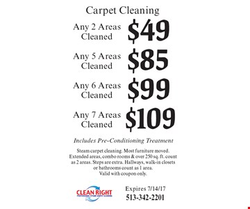 Carpet cleaning. $49 any 2 areas cleaned OR $85 any 5 areas cleaned OR $99 any 6 areas cleaned OR $109 any 7 Areas cleaned. Includes pre-conditioning treatment. Steam carpet cleaning. Most furniture moved. Extended areas, combo rooms & over 250 sq. ft. count as 2 areas. Steps are extra. Hallways, walk-in closets or bathrooms count as 1 area. Valid with coupon only. Expires 7/14/17