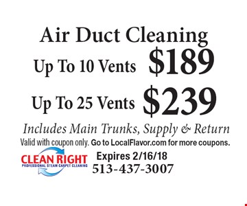 Air Duct Cleaning $239 Up To 25 Vents Includes Main Trunks, Supply & Return. $189 Up To 10 Vents Includes Main Trunks, Supply & Return. Valid with coupon only. Go to LocalFlavor.com for more coupons. Expires 2/16/18