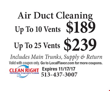 Air Duct Cleaning $239 Up To 25 Vents. $189 Up To 10 Vents. Includes Main Trunks, Supply & Return. Valid with coupon only. Go to LocalFlavor.com for more coupons. Expires 11/17/17