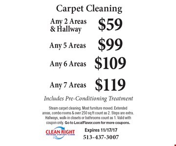 Carpet Cleaning $59 Any 2 Areas & Hallway. $99 Any 5 Areas. $109 Any 6 Areas. $119 Any 7 Areas. Includes Pre-Conditioning Treatment. Steam carpet cleaning. Most furniture moved. Extended areas, combo rooms & over 250 sq ft count as 2. Steps are extra. Hallways, walk-in closets or bathrooms count as 1. Valid with coupon only. Go to LocalFlavor.com for more coupons. Expires 11/17/17