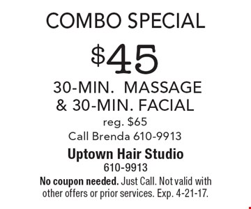 Combo special. $45 30-min. massage & 30-min. facial, reg. $65. Call Brenda 610-9913. No coupon needed. Just Call. Not valid with other offers or prior services. Exp. 4-21-17.