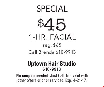 Special. $45 1-hr. facial, reg. $65. Call Brenda 610-9913. No coupon needed. Just Call. Not valid with other offers or prior services. Exp. 4-21-17.