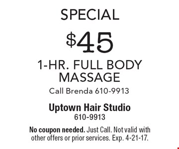 Special. $45 1-Hr. full body massage. Call Brenda 610-9913. No coupon needed. Just Call. Not valid with other offers or prior services. Exp. 4-21-17.