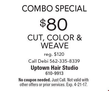 Combo Special. $80 Cut, Color & weave, reg. $120. Call Debi 562-335-8339. No coupon needed. Just Call. Not valid with other offers or prior services. Exp. 4-21-17.