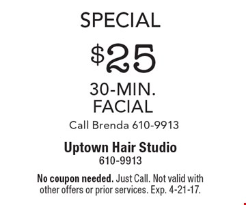 Special. $25 30-Min. facial. Call Brenda 610-9913. No coupon needed. Just Call. Not valid with other offers or prior services. Exp. 4-21-17.