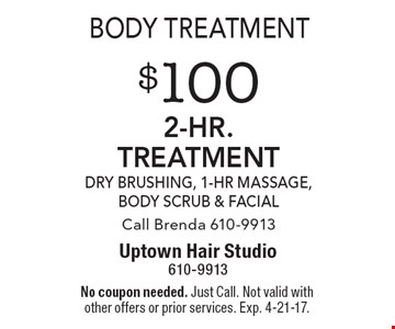 Body Treatment. $100 2-hr. TREATMENT. DRY BRUSHING, 1-Hr massage, Body Scrub & Facial. Call Brenda 610-9913. No coupon needed. Just Call. Not valid with other offers or prior services. Exp. 4-21-17.