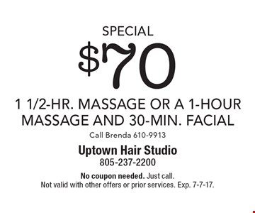Special $70 1 1/2-Hr. Massage Or A 1-Hour Massage And 30-Min. Facial Call Brenda 610-9913. No coupon needed. Just call. Not valid with other offers or prior services. Exp. 7-7-17.