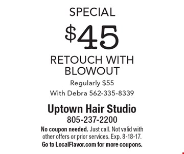 Special. $45 Retouch With Blowout. Regularly $55. With Debra 562-335-8339. No coupon needed. Just call. Not valid with other offers or prior services. Exp. 8-18-17. Go to LocalFlavor.com for more coupons.