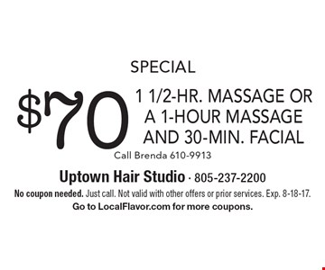 Special. $70 1 1/2-Hr. Massage Or A 1-Hour Massage And 30-Min. Facial. Call Brenda 610-9913. No coupon needed. Just call. Not valid with other offers or prior services. Exp. 8-18-17. Go to LocalFlavor.com for more coupons.