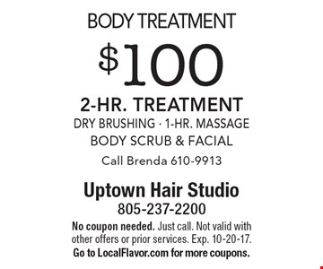 Body treatment. $100 2-Hr. Treatment. Dry Brushing - 1-Hr. Massage, Body Scrub & Facial. Call Brenda 610-9913. No coupon needed. Just call. Not valid with other offers or prior services. Exp. 10-20-17. Go to LocalFlavor.com for more coupons.