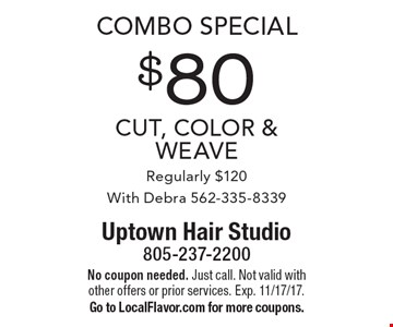 combo Special $80 cut, color & weave Regularly $120 With Debra 562-335-8339. No coupon needed. Just call. Not valid with other offers or prior services. Exp. 11/17/17. Go to LocalFlavor.com for more coupons.