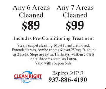 $99 Any 7 Areas Cleaned. $89 Any 6 Areas Cleaned. Includes Pre-Conditioning Treatment Steam carpet cleaning. Most furniture moved.Extended areas, combo rooms & over 250 sq. ft. count as 2 areas. Steps are extra. Hallways, walk-in closets or bathrooms count as 1 area. Valid with coupon only. Expires 3/17/17