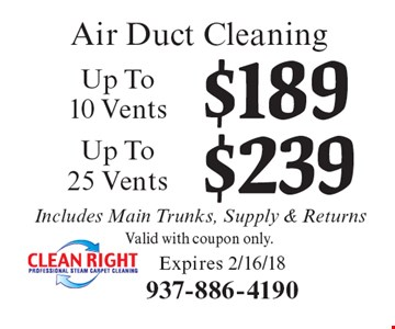 Air Duct Cleaning. $239 Up To 25 Vents. Valid with coupon only. $189 Up To 10 Vents Valid with coupon only. Includes Main Trunks, Supply & Returns. Expires 2/16/18