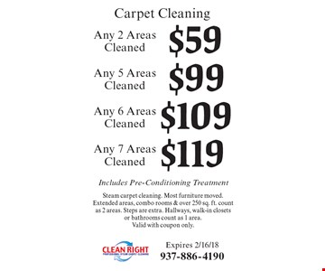 Carpet Cleaning $119 Any 7 Areas Cleaned Steam carpet cleaning. Most furniture moved. Extended areas, combo rooms & over 250 sq. ft. count as 2 areas. Steps are extra. Hallways, walk-in closets or bathrooms count as 1 area. Valid with coupon only. $109 Any 6 Areas Cleaned Steam carpet cleaning. Most furniture moved. Extended areas, combo rooms & over 250 sq. ft. count as 2 areas. Steps are extra. Hallways, walk-in closets or bathrooms count as 1 area. Valid with coupon only.. $99 Any 5 Areas Cleaned Steam carpet cleaning. Most furniture moved. Extended areas, combo rooms & over 250 sq. ft. count as 2 areas. Steps are extra. Hallways, walk-in closets or bathrooms count as 1 area. Valid with coupon only.. $59 Any 2 Areas Cleaned Steam carpet cleaning. Most furniture moved. Extended areas, combo rooms & over 250 sq. ft. count as 2 areas. Steps are extra. Hallways, walk-in closets or bathrooms count as 1 area. Valid with coupon only.. Includes Pre-Conditioning Treatment. Expires 2/16/18