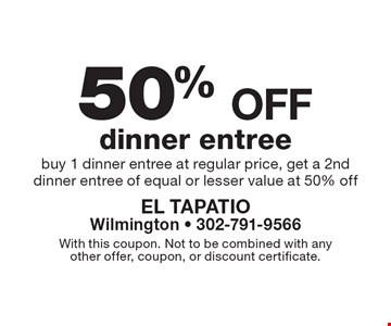 50%off dinner entree. Buy 1 dinner entree at regular price, get a 2nd dinner entree of equal or lesser value at 50% off. With this coupon. Not to be combined with any other offer, coupon, or discount certificate.