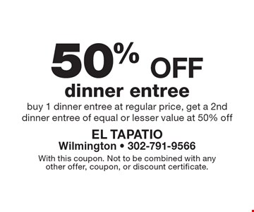50% off dinner entree, buy 1 dinner entree at regular price, get a 2nd dinner entree of equal or lesser value at 50% off. With this coupon. Not to be combined with any other offer, coupon, or discount certificate.