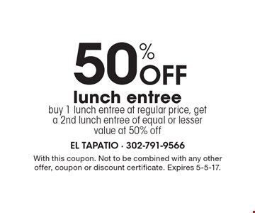 50% Off lunch entree. Buy 1 lunch entree at regular price, get a 2nd lunch entree of equal or lesser value at 50% off. With this coupon. Not to be combined with any other offer, coupon or discount certificate. Expires 5-5-17.