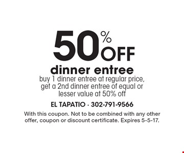 50% Off dinner entree. Buy 1 dinner entree at regular price, get a 2nd dinner entree of equal or lesser value at 50% off. With this coupon. Not to be combined with any other offer, coupon or discount certificate. Expires 5-5-17.