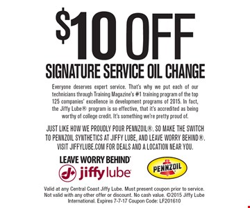 $10 OFF SIGNATURE SERVICE OIL CHANGE. Valid at any Central Coast Jiffy Lube. Must present coupon prior to service. Not valid with any other offer or discount. No cash value. 2015 Jiffy Lube International. Expires 7-7-17 Coupon Code: LF201610