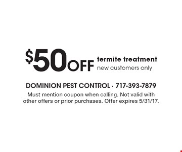$50 Off termite treatment new customers only. Must mention coupon when calling. Not valid with other offers or prior purchases. Offer expires 5/31/17.