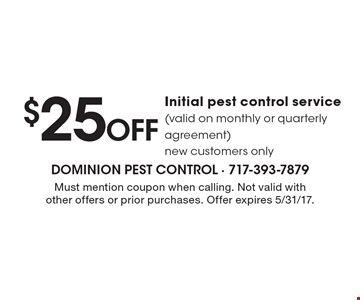 $25 Off Initial pest control service (valid on monthly or quarterly agreement) new customers only. Must mention coupon when calling. Not valid with other offers or prior purchases. Offer expires 5/31/17.