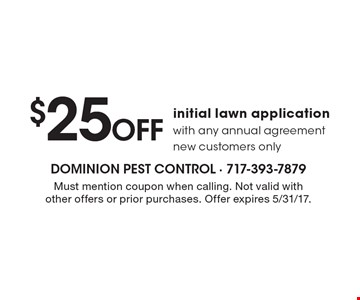 $25 Off initial lawn application with any annual agreement new customers only. Must mention coupon when calling. Not valid with other offers or prior purchases. Offer expires 5/31/17.