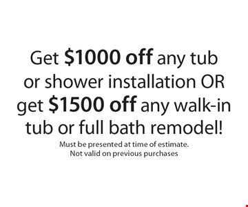 Get $1000 off any tub or shower installation OR get $1500 off any walk-in tub or full bath remodel!. Must be presented at time of estimate. Not valid on previous purchases
