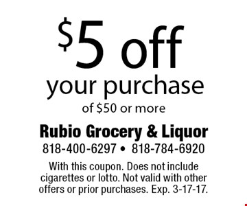 $5 off your purchase of $50 or more. With this coupon. Does not include cigarettes or lotto. Not valid with other offers or prior purchases. Exp. 3-17-17.