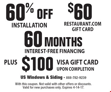 60% OFF INSTALLATION. $60 RESTAURANT.COM GIFT CARD. 60 MONTHS INTEREST-FREE FINANCING. PLUS $100 VISA GIFT CARD UPON COMPLETION. With this coupon. Not valid with other offers or discounts. Valid for new purchases only. Expires 4-14-17.