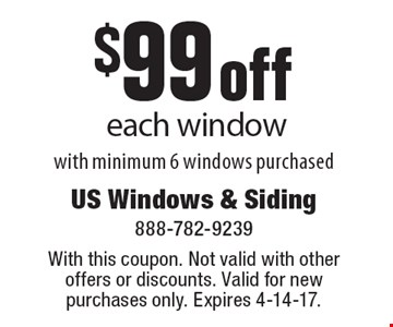 $99 off each window with minimum 6 windows purchased. With this coupon. Not valid with other offers or discounts. Valid for new purchases only. Expires 4-14-17.