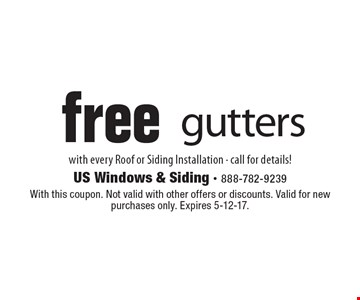 Free gutters. with every Roof or Siding Installation - call for details! With this coupon. Not valid with other offers or discounts. Valid for new purchases only. Expires 5-12-17.