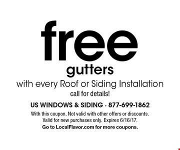 free gutters with every Roof or Siding Installation. call for details!. With this coupon. Not valid with other offers or discounts. Valid for new purchases only. Expires 6/16/17.Go to LocalFlavor.com for more coupons.