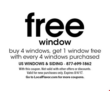 Free window. Buy 4 windows, get 1 window free with every 4 windows purchased. With this coupon. Not valid with other offers or discounts. Valid for new purchases only. Expires 8/4/17. Go to LocalFlavor.com for more coupons.