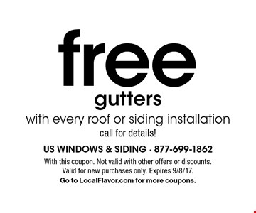 free gutters with every roof or siding installation call for details!. With this coupon. Not valid with other offers or discounts. Valid for new purchases only. Expires 9/8/17. Go to LocalFlavor.com for more coupons.