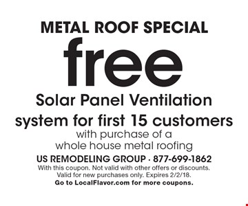 metal roof special free Solar Panel Ventilation system for first 15 customers with purchase of a whole house metal roofing. With this coupon. Not valid with other offers or discounts. Valid for new purchases only. Expires 2/2/18. Go to LocalFlavor.com for more coupons.
