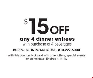 $15 Off any 4 dinner entrees with purchase of 4 beverages. With this coupon. Not valid with other offers, special events or on holidays. Expires 4-14-17.