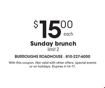 $15.00 Sunday brunch, limit 2. With this coupon. Not valid with other offers, special events or on holidays. Expires 4-14-17.