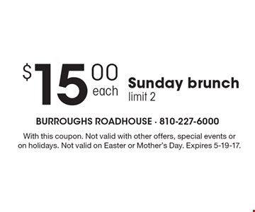$15.00 Sunday brunch limit 2. With this coupon. Not valid with other offers, special events or on holidays. Not valid on Easter or Mother's Day. Expires 5-19-17.