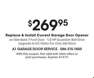 $269.95 Replace & Install Current Garage Door Opener on Standard 7-Foot Door - 1/2 HP Guardian Belt Drive Upgrade to DC Motor For Only $60 More. With this coupon. Not valid with other offers or prior purchases. Expires 4/14/17.