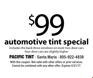 $99 automotive tint special. includes the back three windows on most two-door cars. Four-door cars are slightly higher. With this coupon. Not valid with other offers or prior services. Cannot be combined with any other offer. Expires 4/21/17.