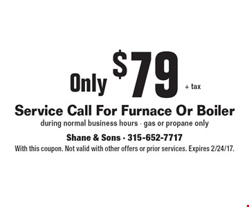 Service Call For Furnace Or Boiler Only $79 + tax. During normal business hours. Gas or propane only. With this coupon. Not valid with other offers or prior services. Expires 2/24/17.