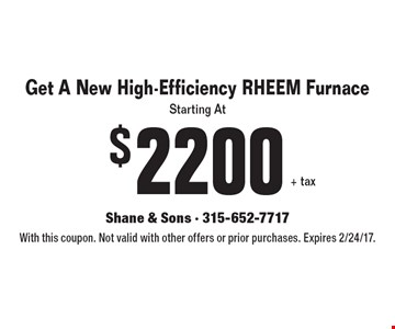 Get A New High-Efficiency RHEEM Furnace Starting At $2200+ tax. With this coupon. Not valid with other offers or prior purchases. Expires 2/24/17.
