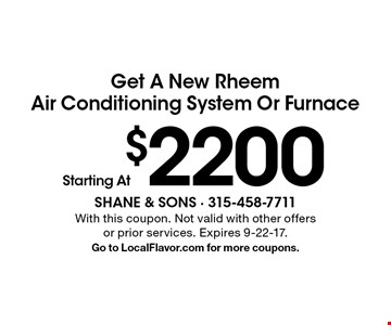 Get A New Rheem Air Conditioning System Or Furnace Starting At $2200. With this coupon. Not valid with other offers or prior services. Expires 9-22-17. Go to LocalFlavor.com for more coupons.