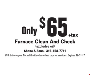 Furnace Clean And Check Only $65 (excludes oil) +tax. With this coupon. Not valid with other offers or prior services. Expires 12-31-17.