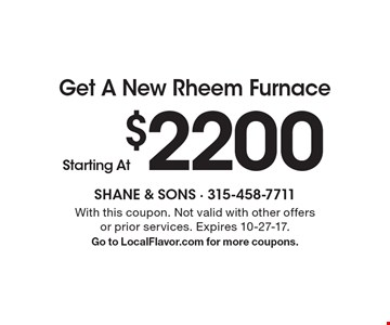 Get A New Rheem Furnace Starting At $2200. With this coupon. Not valid with other offers or prior services. Expires 10-27-17. Go to LocalFlavor.com for more coupons.