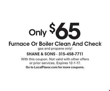 Only $65 Furnace Or Boiler Clean And Check. gas and propane only! With this coupon. Not valid with other offers or prior services. Expires 12-1-17. Go to LocalFlavor.com for more coupons.